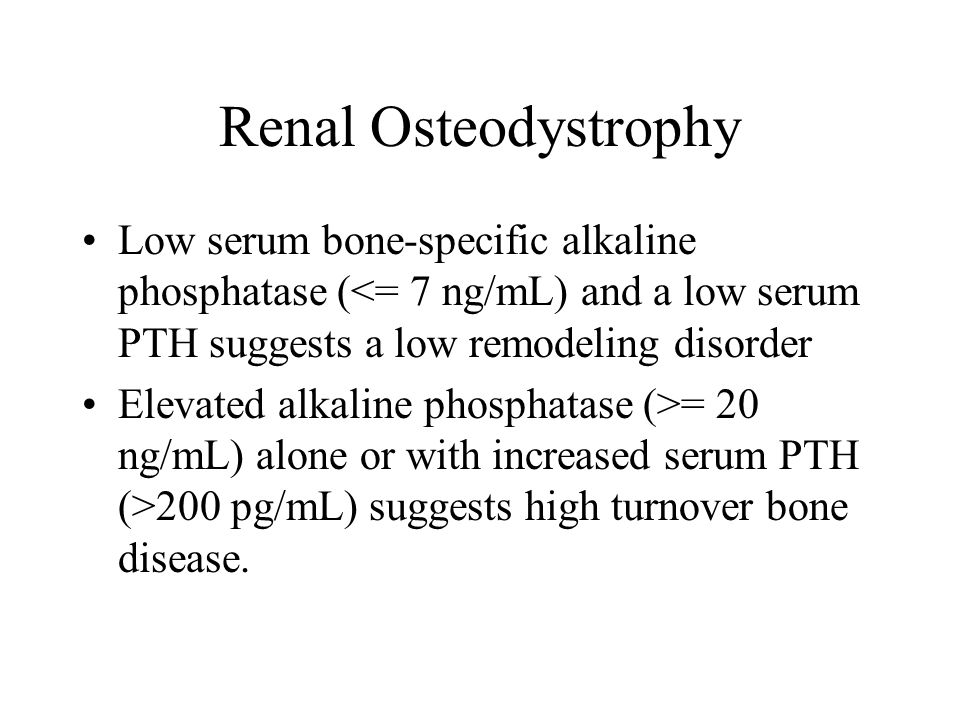 Renal Osteodystrophy Low serum bone-specific alkaline phosphatase (<= 7 ng/mL) and a low serum PTH suggests a low remodeling disorder.