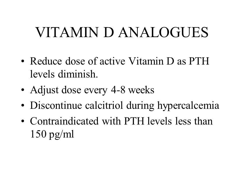 VITAMIN D ANALOGUES Reduce dose of active Vitamin D as PTH levels diminish. Adjust dose every 4-8 weeks.