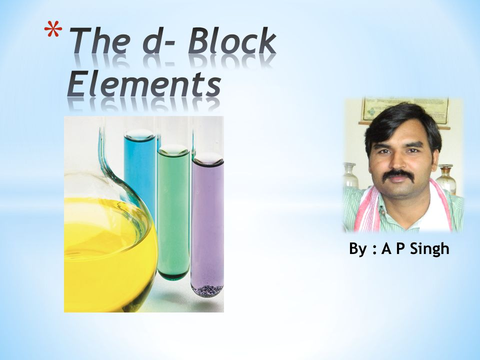 The d- Block Elements By : A P Singh