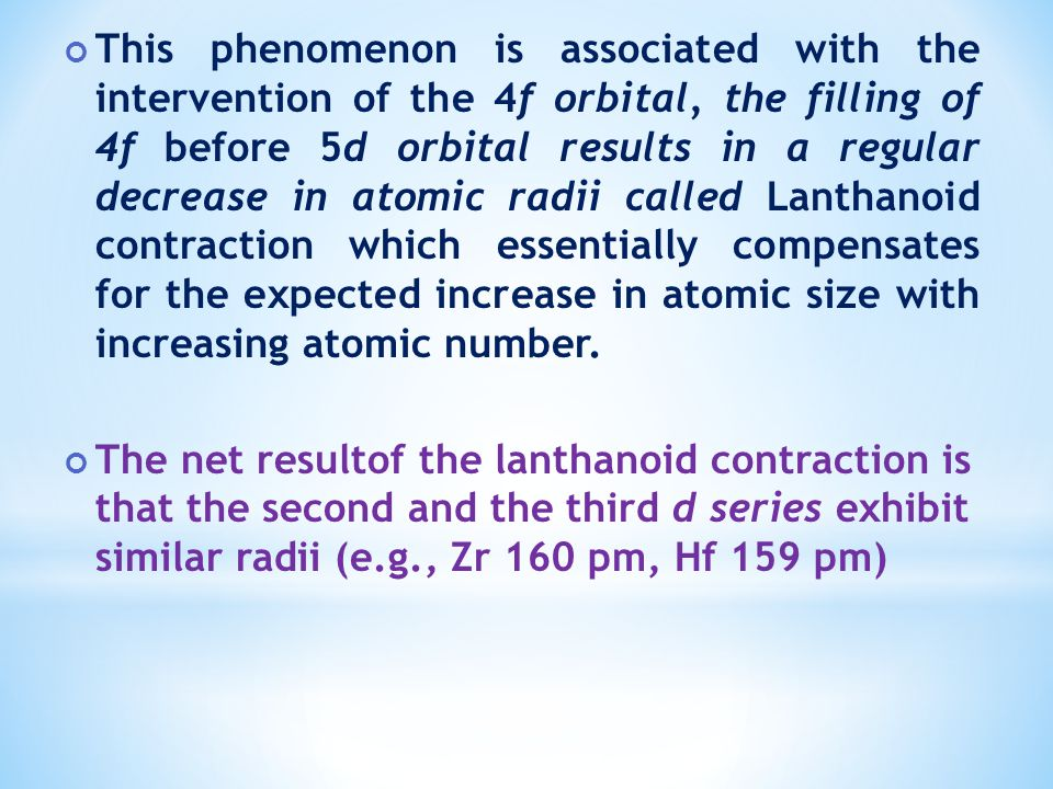 This phenomenon is associated with the intervention of the 4f orbital, the filling of 4f before 5d orbital results in a regular decrease in atomic radii called Lanthanoid contraction which essentially compensates for the expected increase in atomic size with increasing atomic number.
