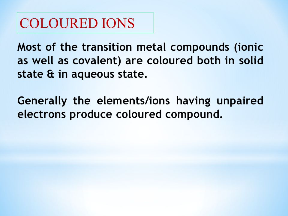 COLOURED IONS Most of the transition metal compounds (ionic as well as covalent) are coloured both in solid state & in aqueous state.