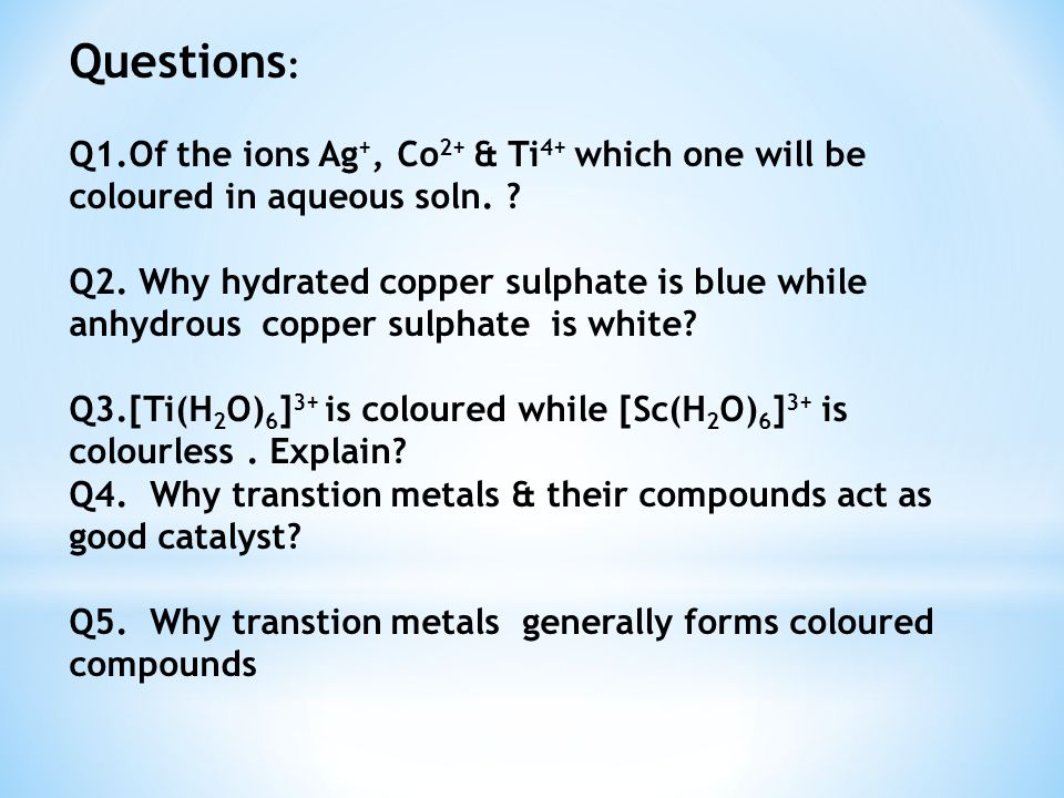 Questions: Q1.Of the ions Ag+, Co2+ & Ti4+ which one will be coloured in aqueous soln.
