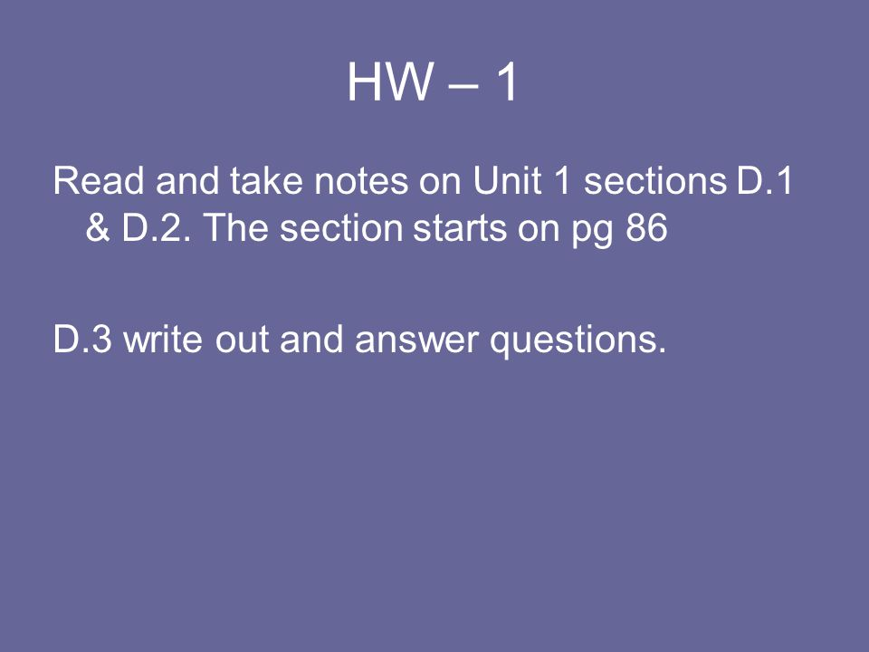 HW – 1 Read and take notes on Unit 1 sections D.1 & D.2.