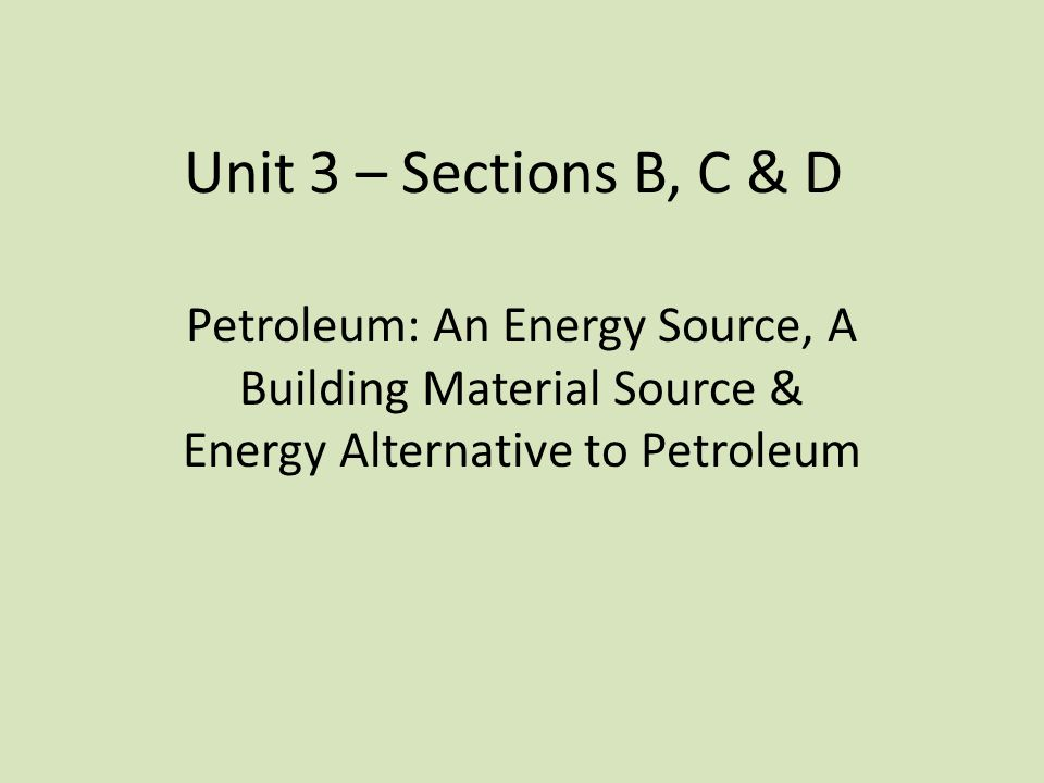 Unit 3 – Sections B, C & D Petroleum: An Energy Source, A Building Material Source & Energy Alternative to Petroleum.