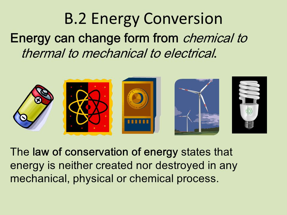 B.2 Energy Conversion Energy can change form from chemical to thermal to mechanical to electrical.