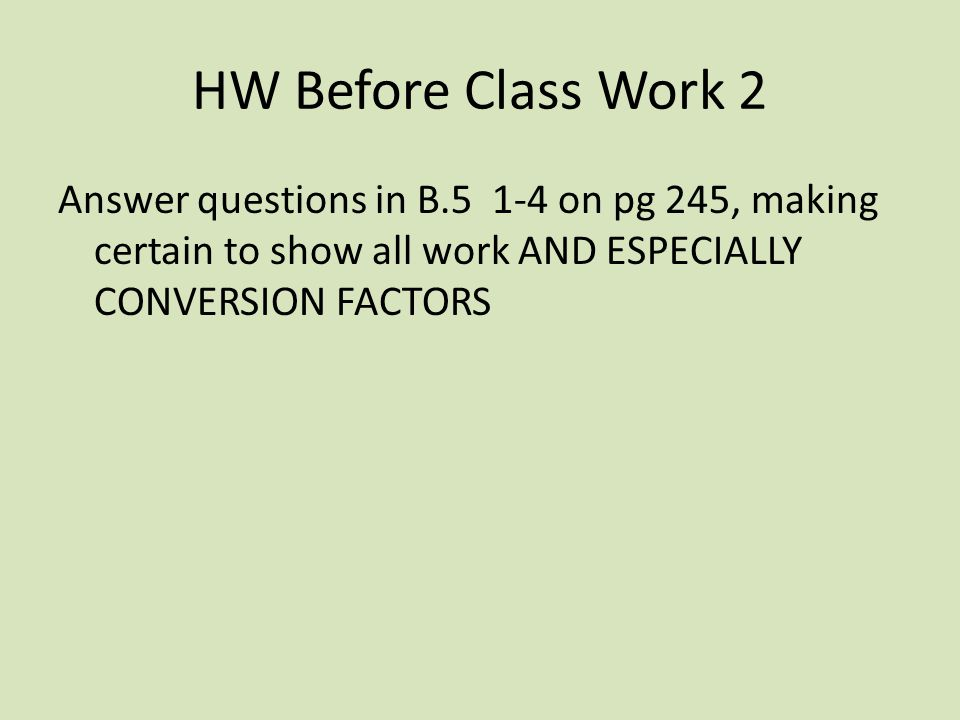 HW Before Class Work 2 Answer questions in B.5 1-4 on pg 245, making certain to show all work AND ESPECIALLY CONVERSION FACTORS.