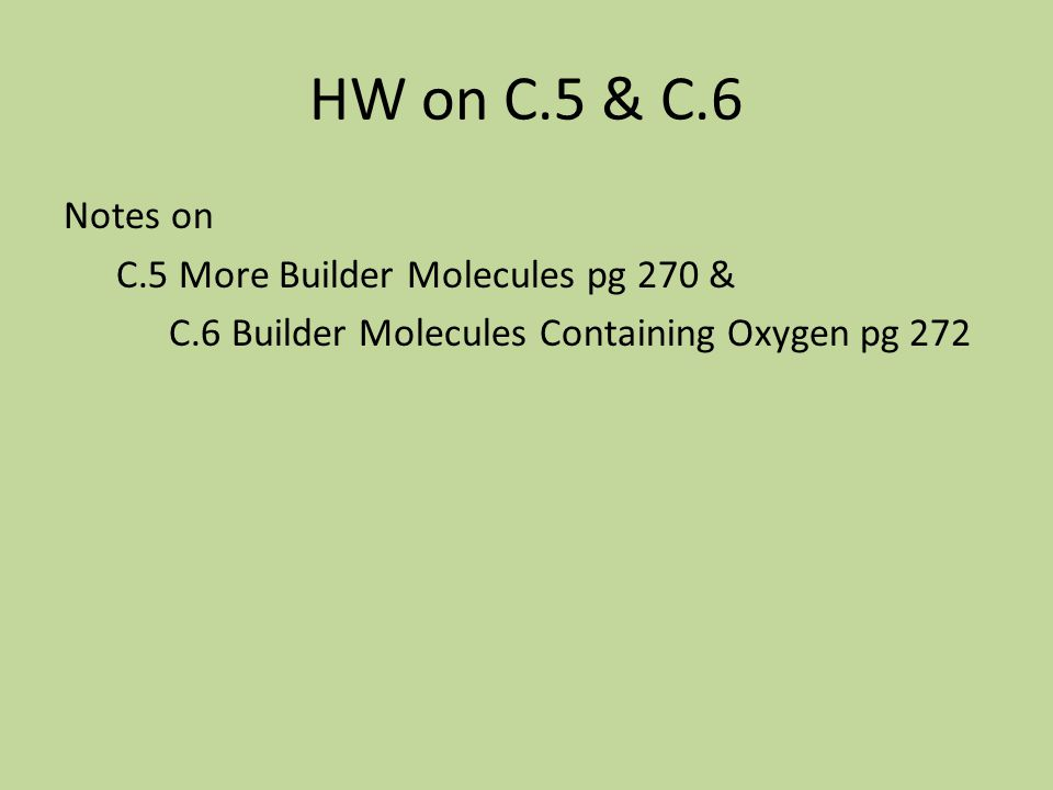HW on C.5 & C.6 Notes on C.5 More Builder Molecules pg 270 & C.6 Builder Molecules Containing Oxygen pg 272