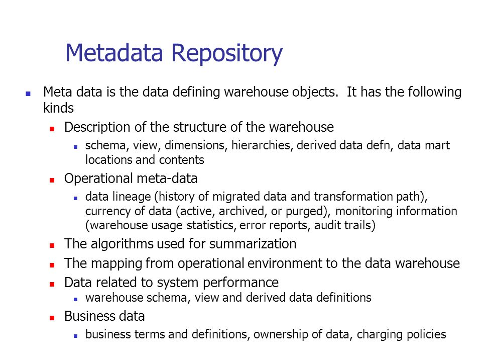Metadata Repository Meta data is the data defining warehouse objects. It has the following kinds. Description of the structure of the warehouse.