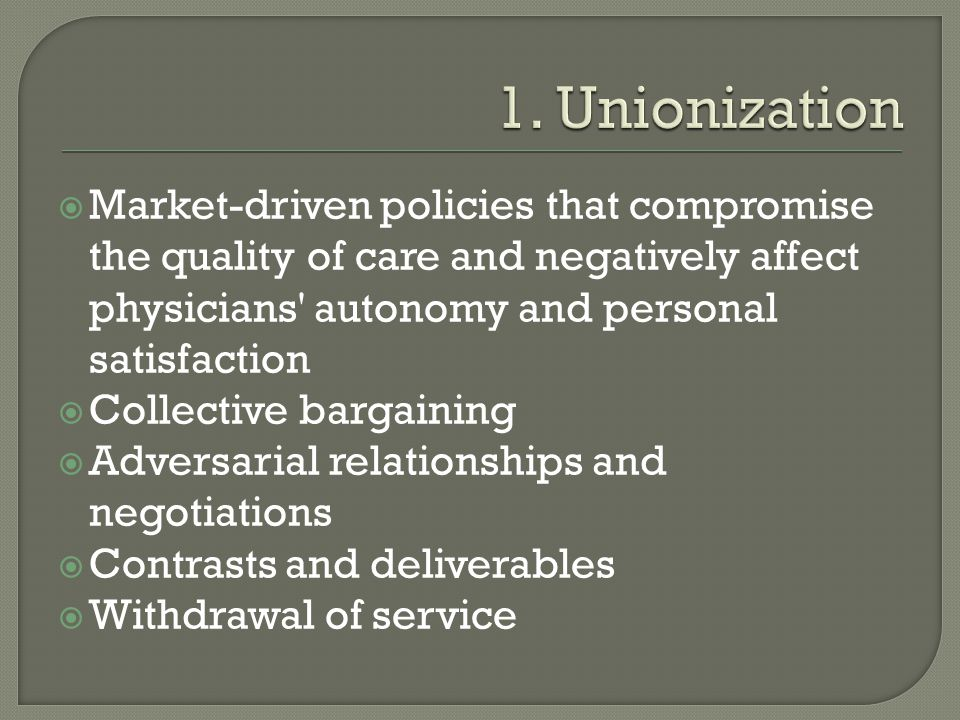 1. Unionization Market-driven policies that compromise the quality of care and negatively affect physicians autonomy and personal satisfaction.