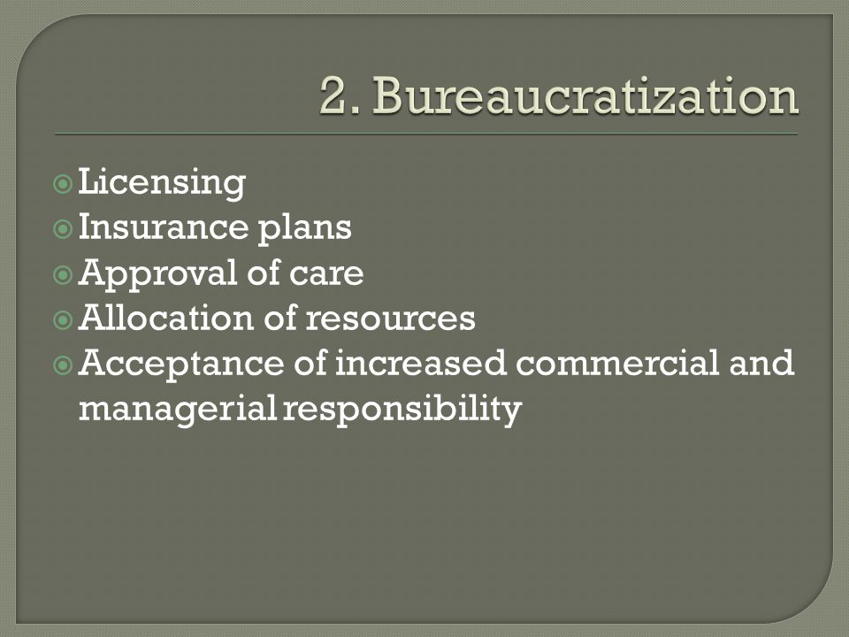 2. Bureaucratization Licensing Insurance plans Approval of care