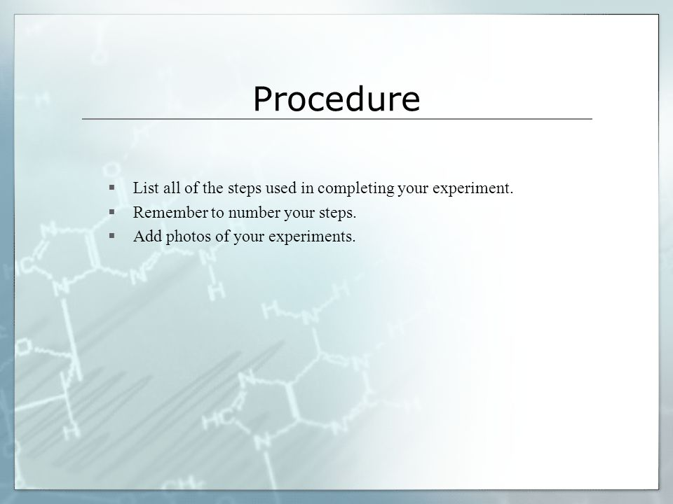 Procedure List all of the steps used in completing your experiment.