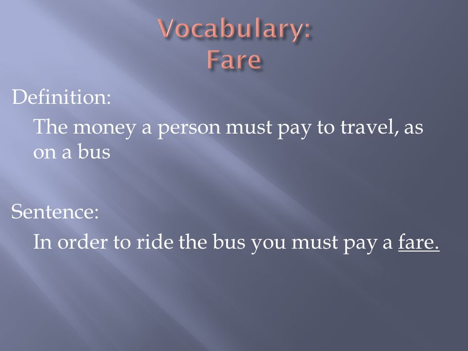Vocabulary: Fare Definition: The money a person must pay to travel, as on a bus Sentence: In order to ride the bus you must pay a fare.