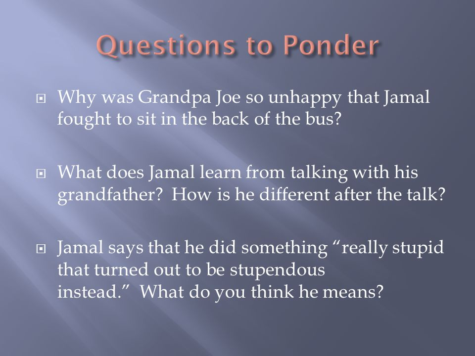 Questions to Ponder Why was Grandpa Joe so unhappy that Jamal fought to sit in the back of the bus