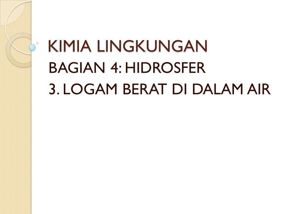 BAGIAN 4: HIDROSFER 3. LOGAM BERAT DI DALAM AIR