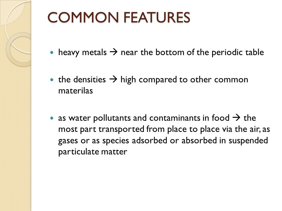 COMMON FEATURES heavy metals  near the bottom of the periodic table
