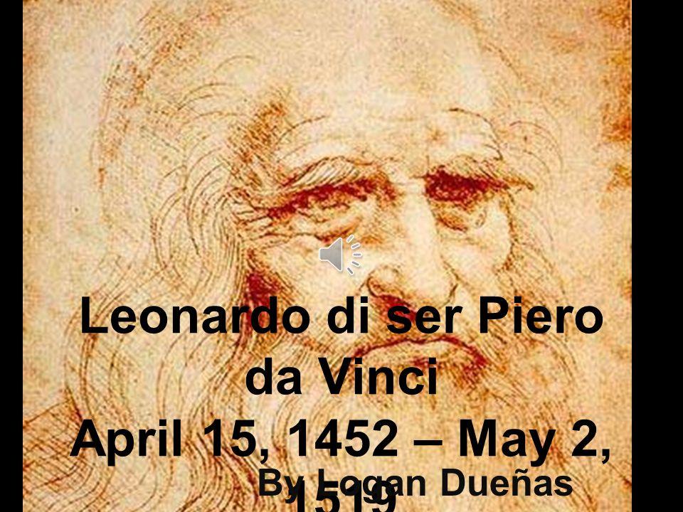 Leonardo di ser Piero da Vinci April 15, 1452 – May 2, 1519