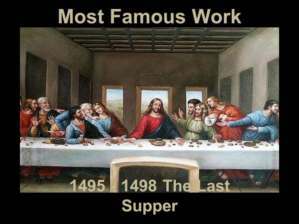 Most Famous Work 1495 - 1498 The Last Supper