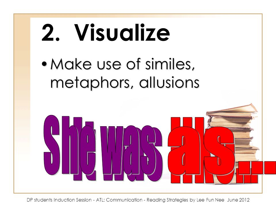 2. Visualize Make use of similes, metaphors, allusions She was as...