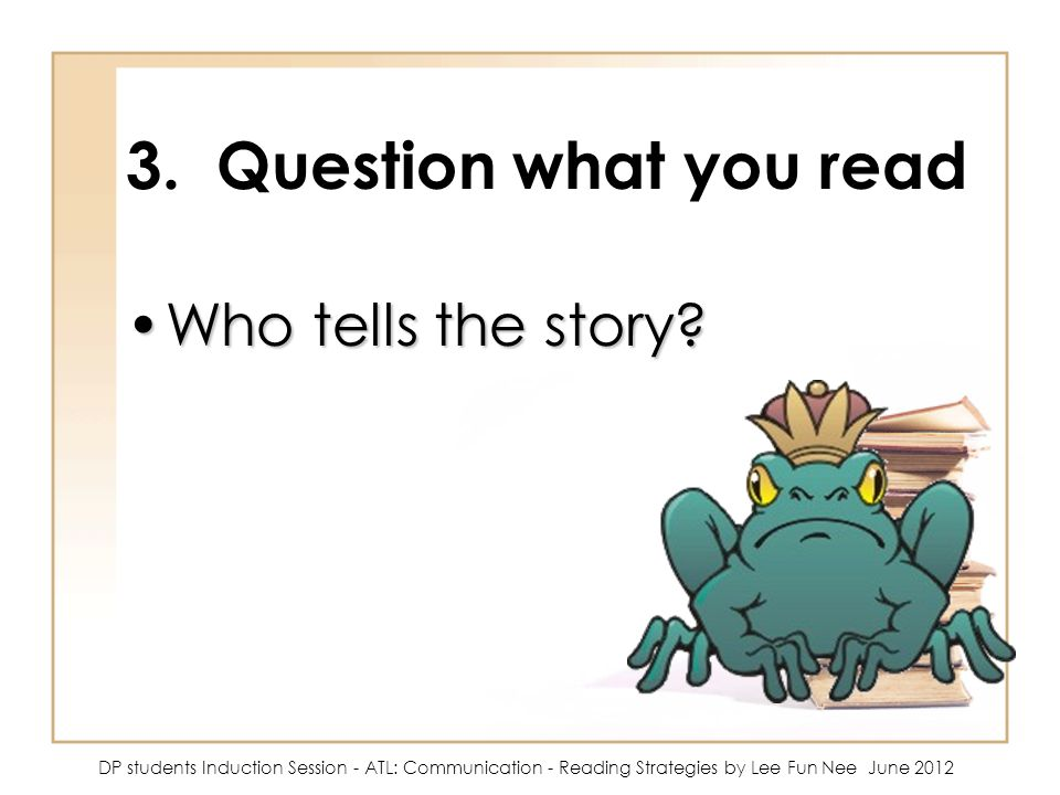 3. Question what you read Who tells the story