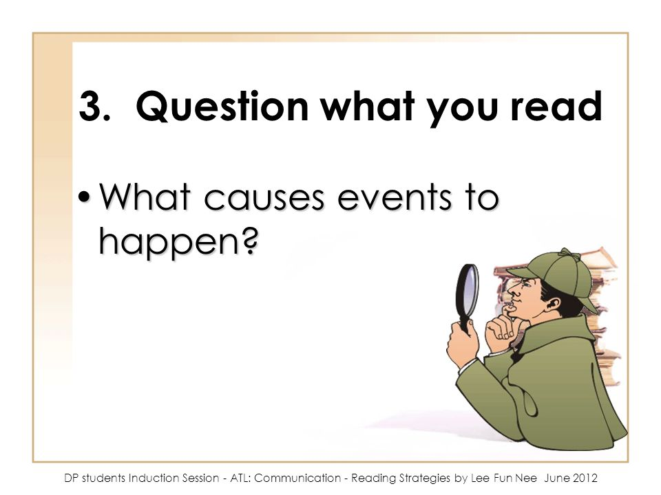 3. Question what you read What causes events to happen
