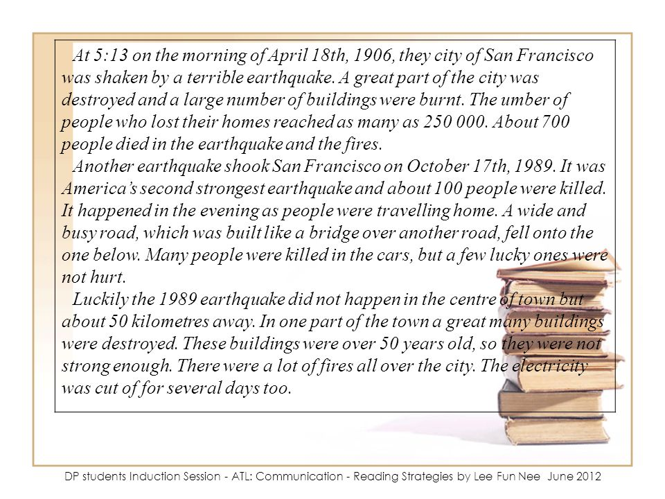 At 5:13 on the morning of April 18th, 1906, they city of San Francisco was shaken by a terrible earthquake. A great part of the city was destroyed and a large number of buildings were burnt. The umber of people who lost their homes reached as many as 250 000. About 700 people died in the earthquake and the fires.