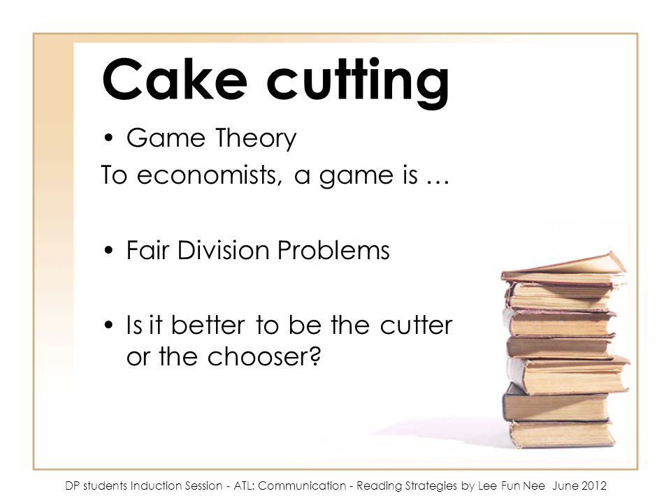 Cake cutting Game Theory To economists, a game is …