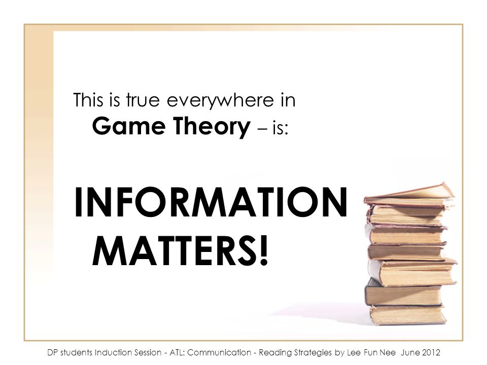 INFORMATION MATTERS! This is true everywhere in Game Theory – is:
