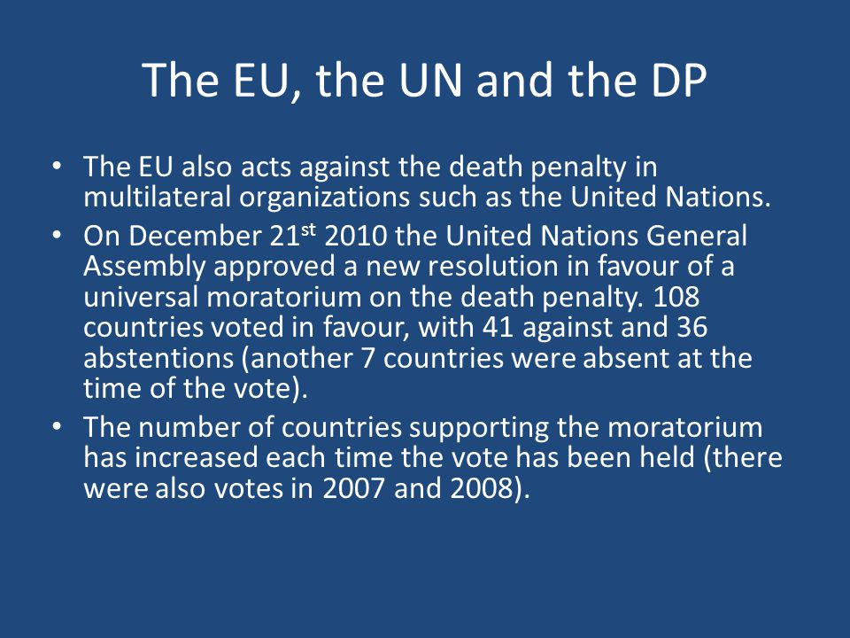 The EU, the UN and the DP The EU also acts against the death penalty in multilateral organizations such as the United Nations.