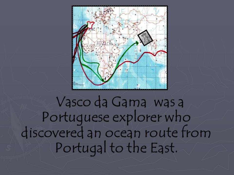 Vasco da Gama was a Portuguese explorer who discovered an ocean route from Portugal to the East.