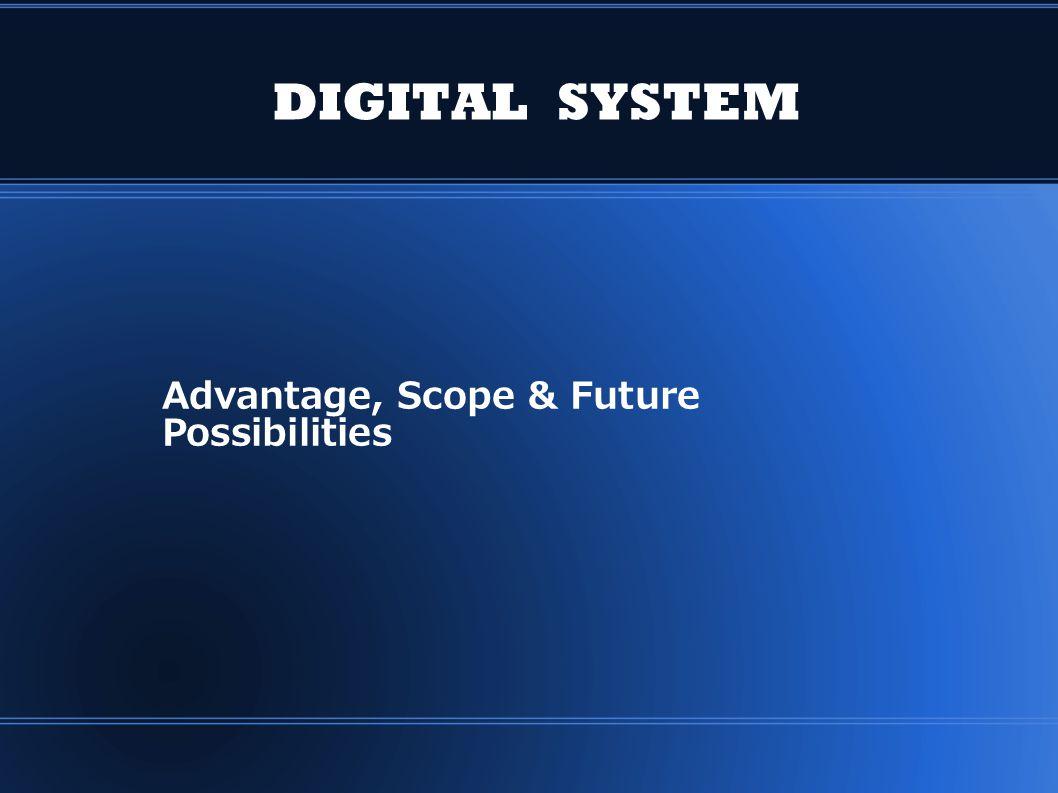 DIGITAL SYSTEM Advantage, Scope & Future Possibilities