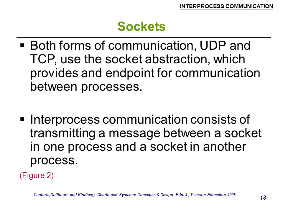 Sockets Both forms of communication, UDP and TCP, use the socket abstraction, which provides and endpoint for communication between processes.