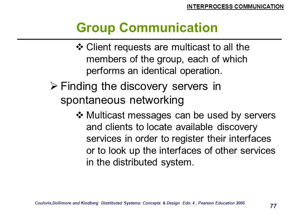 Group Communication Client requests are multicast to all the members of the group, each of which performs an identical operation.