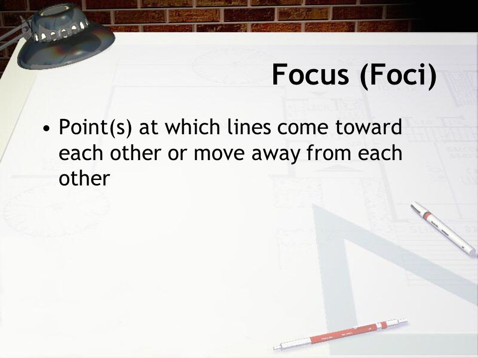 Focus (Foci) Point(s) at which lines come toward each other or move away from each other