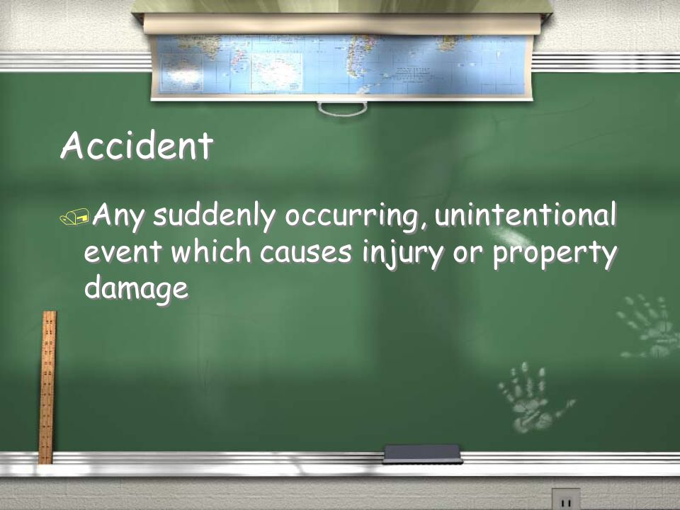 Accident Any suddenly occurring, unintentional event which causes injury or property damage