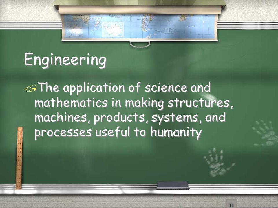 Engineering The application of science and mathematics in making structures, machines, products, systems, and processes useful to humanity.