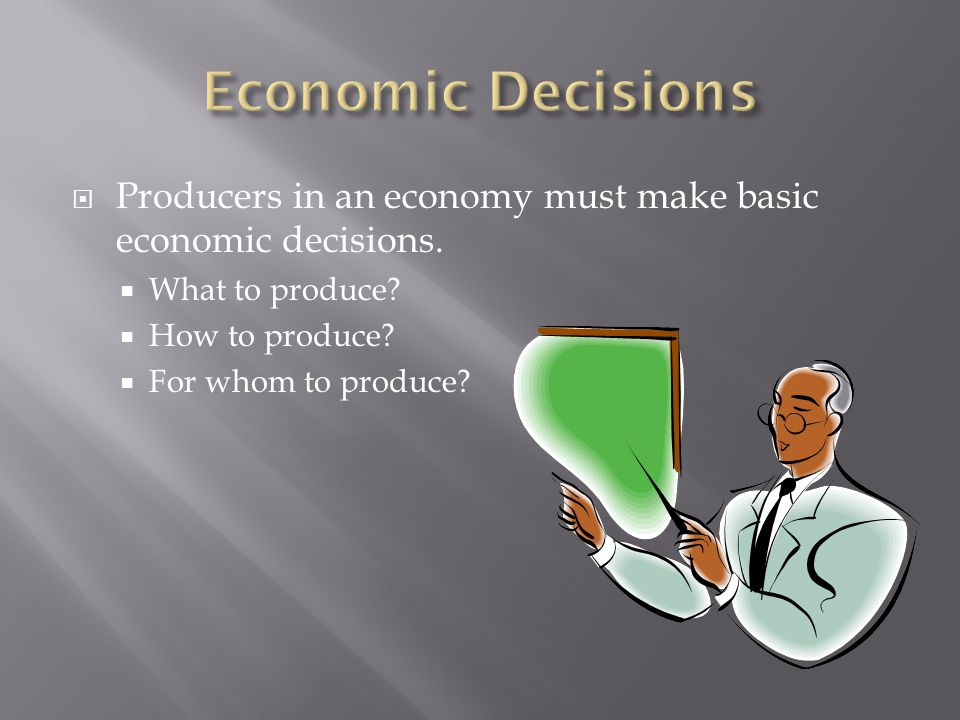 Economic Decisions Producers in an economy must make basic economic decisions. What to produce How to produce