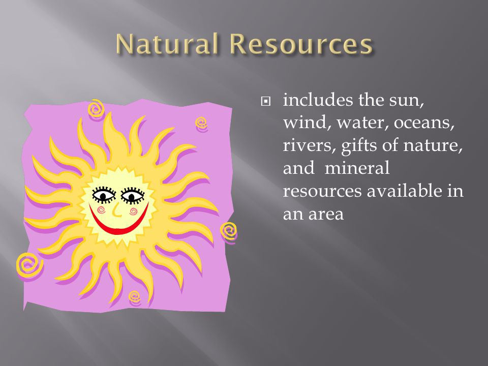 Natural Resources includes the sun, wind, water, oceans, rivers, gifts of nature, and mineral resources available in an area.