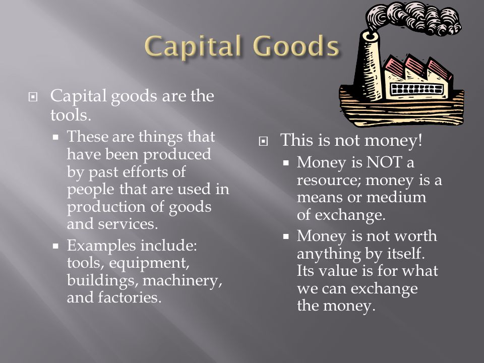 Capital Goods Capital goods are the tools. This is not money!
