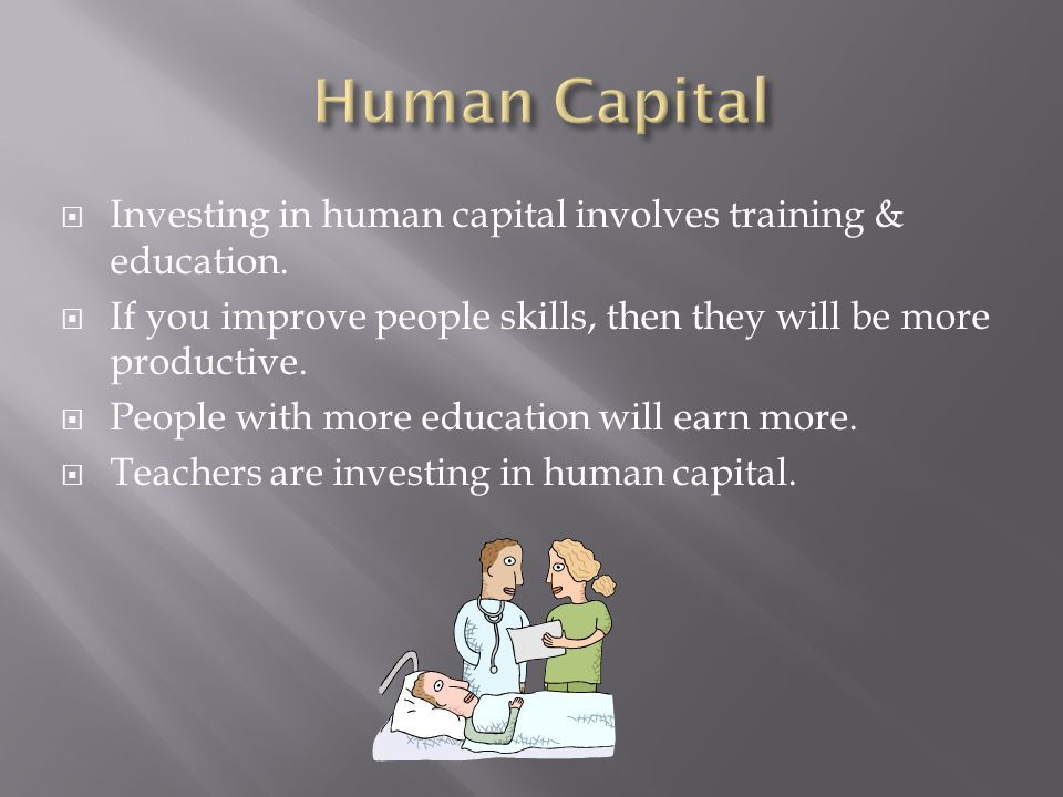 Human Capital Investing in human capital involves training & education. If you improve people skills, then they will be more productive.