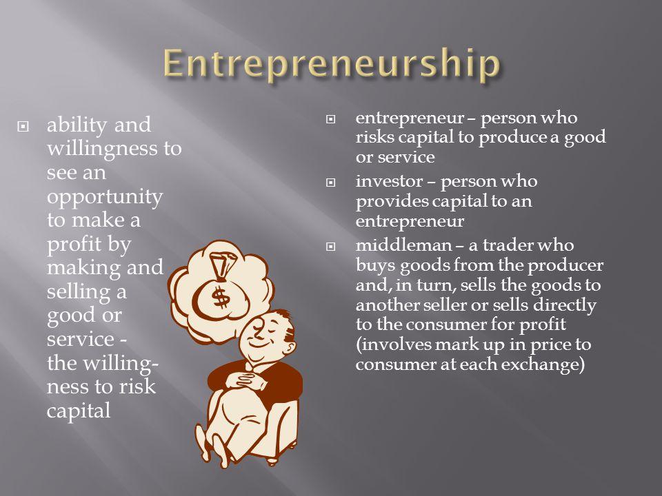 Entrepreneurship entrepreneur – person who risks capital to produce a good or service. investor – person who provides capital to an entrepreneur.
