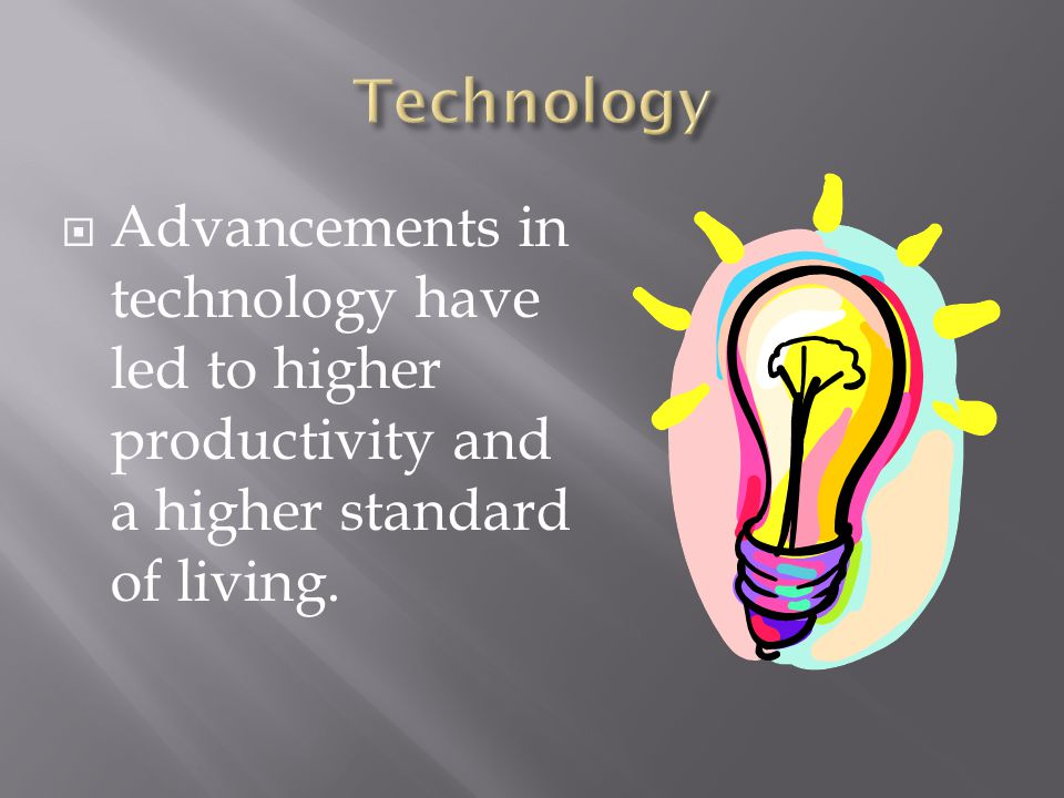 Technology Advancements in technology have led to higher productivity and a higher standard of living.
