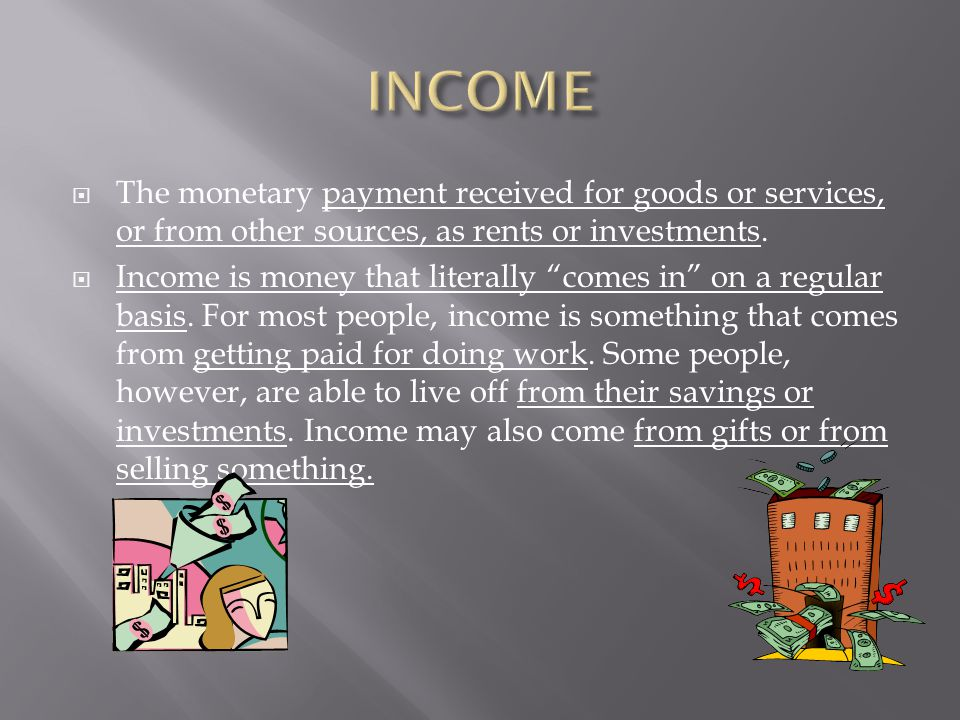 INCOME The monetary payment received for goods or services, or from other sources, as rents or investments.