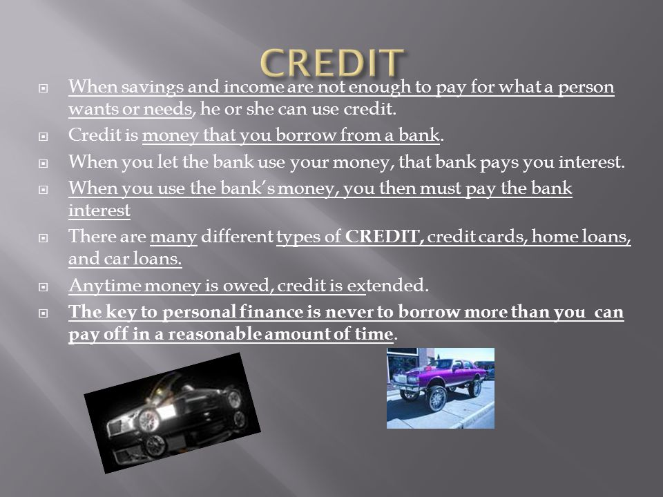 CREDIT When savings and income are not enough to pay for what a person wants or needs, he or she can use credit.