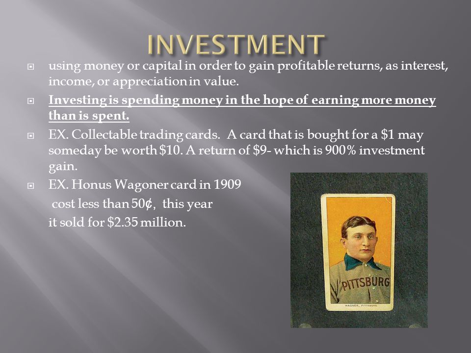 INVESTMENT using money or capital in order to gain profitable returns, as interest, income, or appreciation in value.