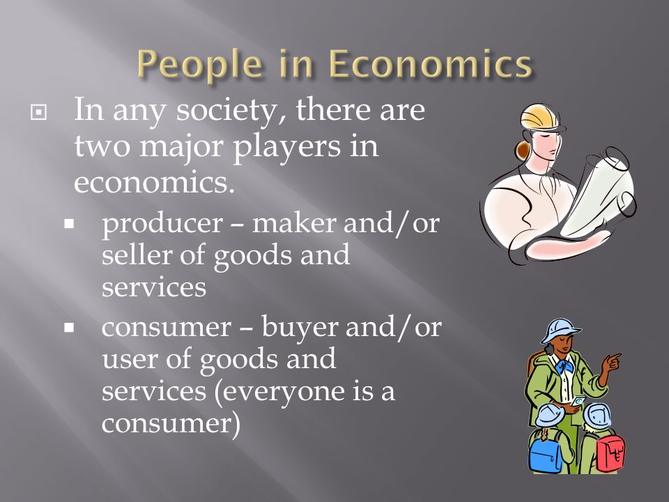 People in Economics In any society, there are two major players in economics. producer – maker and/or seller of goods and services.