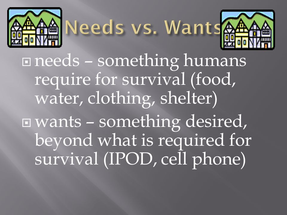 Needs vs. Wants needs – something humans require for survival (food, water, clothing, shelter)