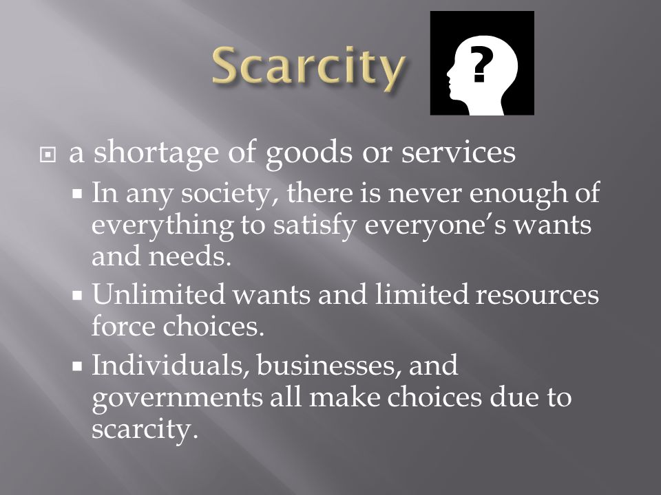 Scarcity a shortage of goods or services