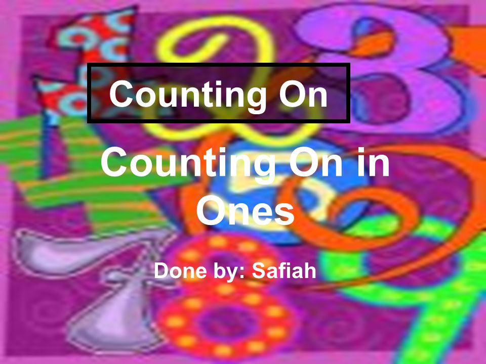 Counting On Counting On in Ones Done by: Safiah