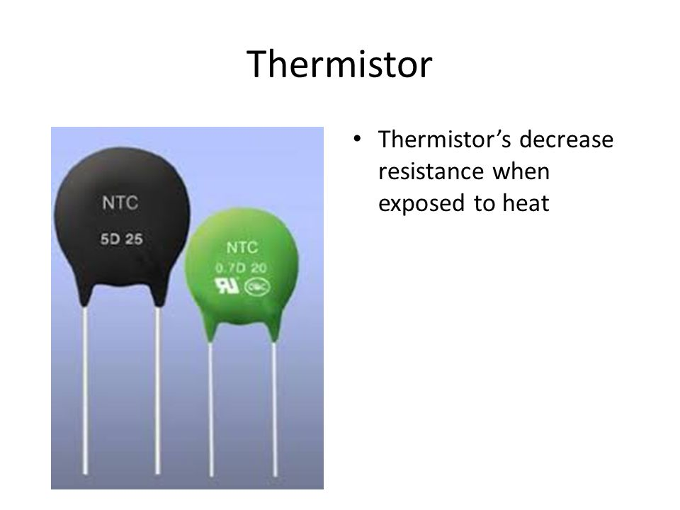 Thermistor Thermistor's decrease resistance when exposed to heat