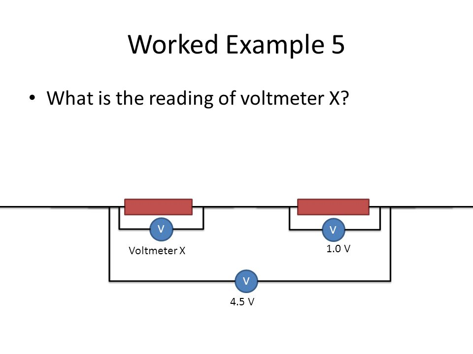 Worked Example 5 What is the reading of voltmeter X V V 1.0 V